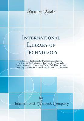 International Library of Technology: A Series of Textbooks for Persons Engaged in the Engineering Professions and Trades or for Those Who Desire Information Concerning Them; Fully Illustrated and Containing Numerous Practical Examples and Their Solutions - Company, International Textbook