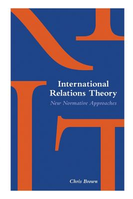 International Relations Theory: New Normative Approaches - Brown, Chris
