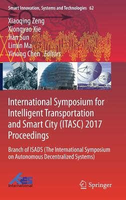 International Symposium for Intelligent Transportation and Smart City (Itasc) 2017 Proceedings: Branch of Isads (the International Symposium on Autonomous Decentralized Systems) - Zeng, Xiaoqing (Editor), and Xie, Xiongyao (Editor), and Sun, Jian (Editor)