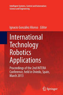 International Technology Robotics Applications: Proceedings of the 2nd Intera Conference, Held in Oviedo, Spain, March 2013 - Gonzalez Alonso, Ignacio (Editor)