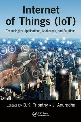Internet of Things (Iot): Technologies, Applications, Challenges and Solutions - Tripathy, Bk (Editor), and Anuradha, J (Editor)
