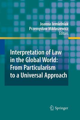 Interpretation of Law in the Global World: From Particularism to a Universal Approach - Jemielniak, Joanna (Editor), and Miklaszewicz, Przemyslaw (Editor)