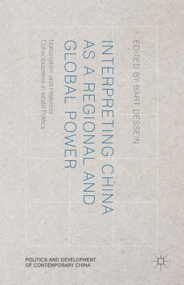 Interpreting China as a Regional and Global Power: Nationalism and Historical Consciousness in World Politics - Dessein, B (Editor)