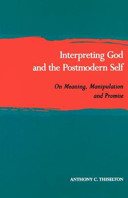 Interpreting God and the Postmodern Self: On Meaning, Manipulation, and Promise - Thiselton, Anthony C