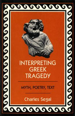 Interpreting Greek Tragedy: Myth, Poetry, Text - Segal, Charles