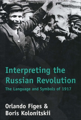 Interpreting the Russian Revolution: The Language and Symbols of 1917 - Figes, Orlando