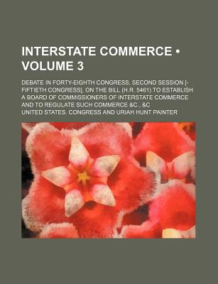Interstate Commerce (Volume 3 ); Debate in Forty-Eighth Congress, Second Session [-Fiftieth Congress], on the Bill (H.R. 5461) to Establish a Board of - Congress, United States, Professor