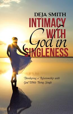 Intimacy with God in Singleness: Developing a Relationship with God While Being Single - Smith, Deja