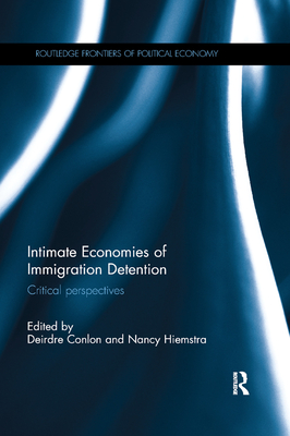 Intimate Economies of Immigration Detention: Critical perspectives - Conlon, Deirdre (Editor), and Hiemstra, Nancy (Editor)
