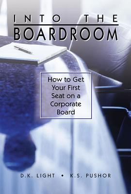 Into the Boardroom: How to Get Your First Seat on a Corporate Board - Light, D K, and Pushor, K S