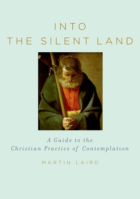 Into the Silent Land: A Guide to the Christian Practice of Contemplation - Laird, Martin