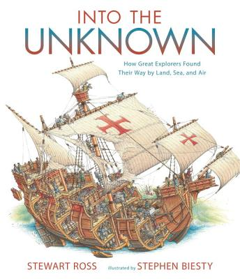 Into the Unknown: How Great Explorers Found Their Way by Land, Sea, and Air - Ross, Stewart
