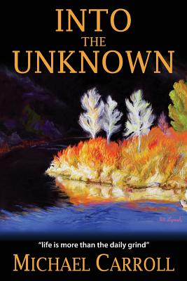 Into the Unknown: Life Is So Much More Than the Daily Grind - Carroll, Michael