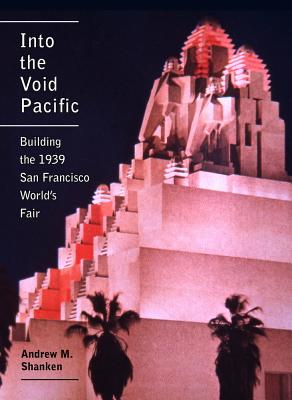 Into the Void Pacific: Building the 1939 San Francisco World's Fair - Shanken, Andrew