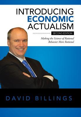 Introducing Economic Actualism: Making the Science of Rational Behavior More Rational - Billings, David, Rev., Dmin