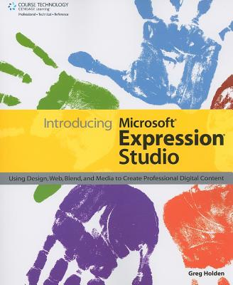 Introducing Microsoft Expression Studio: Using Design, Web, Blend, and Media to Create Professional Digital Content - Holden, Greg