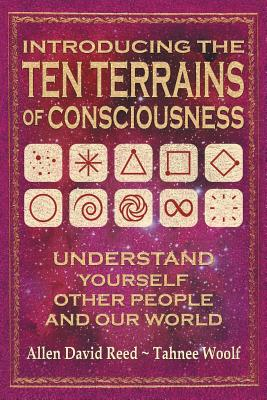 Introducing the Ten Terrains of Consciousness: Understand Yourself, Other People, and Our World - Reed, Allen David, and Woolf, Tahnee
