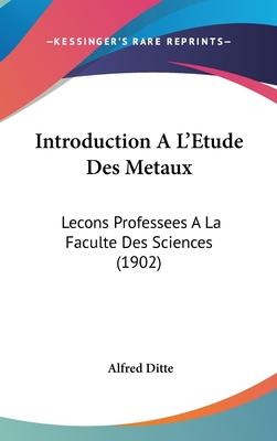 Introduction A L'Etude Des Metaux: Lecons Professees a la Faculte Des Sciences (1902) - Ditte, Alfred