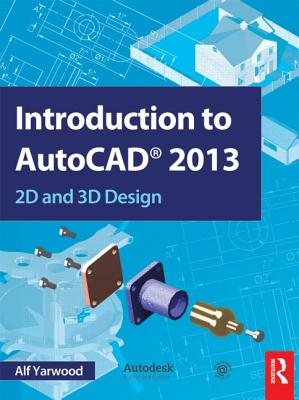 Introduction to AutoCAD 2013: 2D and 3D Design - Yarwood, Alf