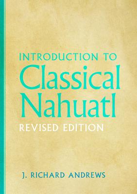 Introduction to Classical Nahuatl - Andrews, J Richard, and Andrews, Richard J