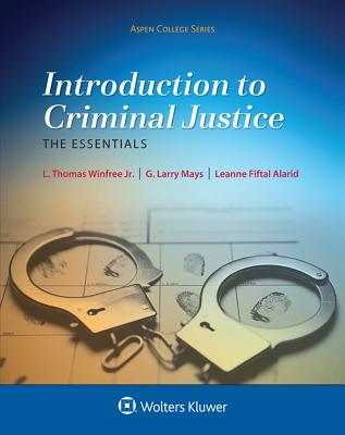 Introduction to Criminal Justice: The Essentials - Jr, L Thomas Winfree, and Mays, G Larry, and Fiftal Alarid, Leanne