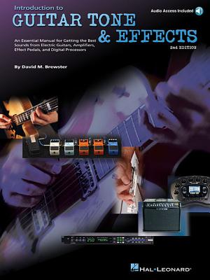 Introduction to Guitar Tone & Effects: A Manual for Getting the Best Sounds from Electric Guitars, Amplifiers, Effects Pedals & Processors - Brewster, David M