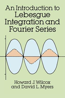 Introduction to Lebesgue Integration and Fourier Series - Wilcox, Howard J, and Myers, David L, and Mathematics