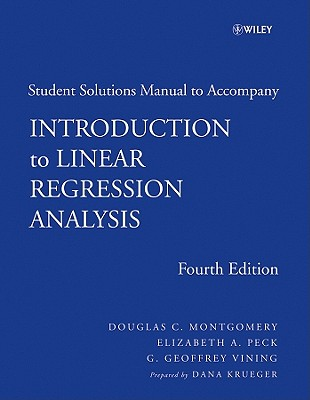 Introduction to Linear Regression Analysis: Student Solutions Manual - Montgomery, Douglas C, and Peck, Elizabeth A, and Vining, G Geoffrey