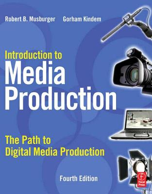 Introduction to Media Production: The Path to Digital Media Production - Musburger, Robert B, PhD, and Kindem, Gorham, Professor, Ph.D.
