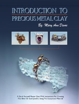 Introduction to Precious Metal Clay: A Do-It-Yourself Master Class with Instructions for Creating Fine Silver or Gold Jewelry Using This Exceptional Material - Devos, Mary Ann