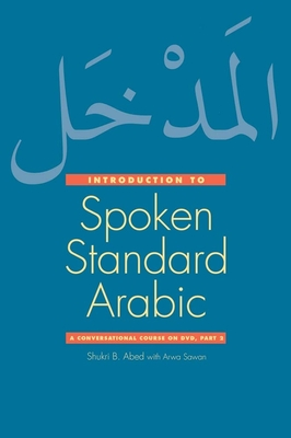 Introduction to Spoken Standard Arabic: A Conversational Course on DVD, Part 2 - Abed, Shukri B., and Sawan, Arwa (Contributions by)