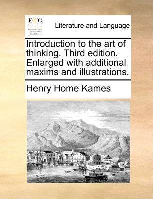 Introduction to the Art of Thinking. Third Edition. Enlarged with Additional Maxims and Illustrations. - Kames, Henry Home, Lord