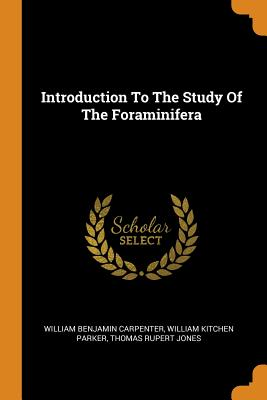 Introduction to the Study of the Foraminifera - Carpenter, William Benjamin, and William Kitchen Parker (Creator), and Thomas Rupert Jones (Creator)