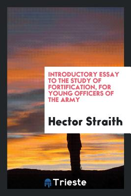 Introductory Essay to the Study of Fortification, for Young Officers of the Army - Straith, Hector