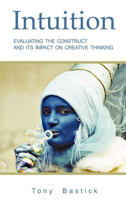 Intuition: Evaluating the Construct and Its Impact on Creative Thinking - Bastick, Tony, and Love, Terence (Foreword by)