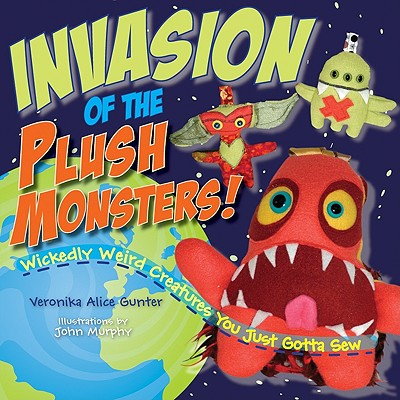 Invasion of the Plush Monsters!: Wickedly Weird Creatures You Just Gotta Sew - Gunter, Veronika Alice