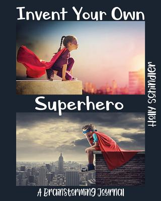 Invent Your Own Superhero: A Brainstorming Journal - Schindler, Holly