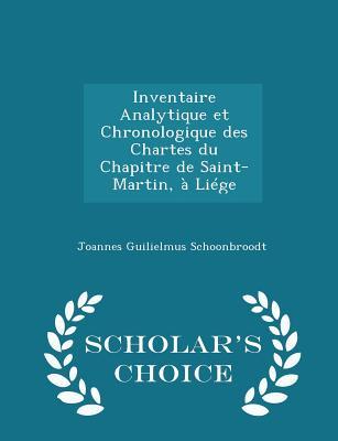 Inventaire Analytique Et Chronologique Des Chartes Du Chapitre de Saint-Martin, a Liege - Scholar's Choice Edition - Schoonbroodt, Joannes Guilielmus