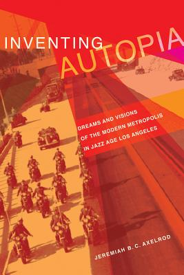 Inventing Autopia: Dreams and Visions of the Modern Metropolis in Jazz Age Los Angeles - Axelrod, Jeremiah B C