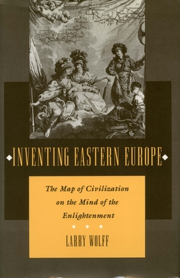 Inventing Eastern Europe: The Map of Civilization on the Mind of the Enlightenment - Wolff, Larry