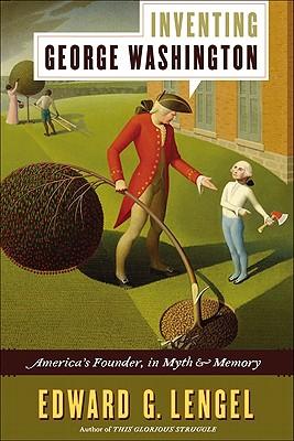 Inventing George Washington: America's Founder, in Myth and Memory - Lengel, Edward G