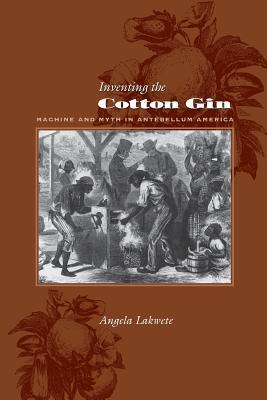 Inventing the Cotton Gin: Machine and Myth in Antebellum America - Lakwete, Angela, Professor