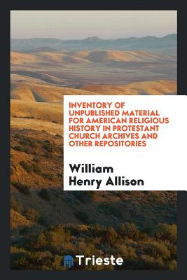 Inventory of Unpublished Material for American Religious History in Protestant Church Archives and Other Repositories - Allison, William Henry