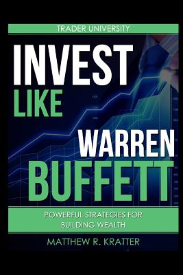 Invest Like Warren Buffett: Powerful Strategies for Building Wealth - Kratter, Matthew R