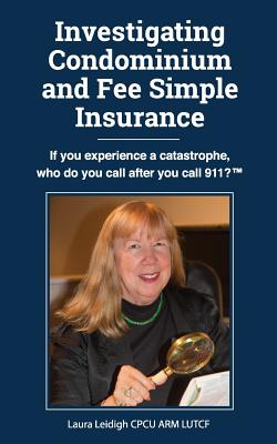 Investigating Condominium and Fee Simple Insurance: If You Experience a Catastrophe, Who Do You Call After You Call 911? ? - Leidigh, Cpcu Arm
