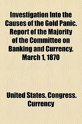 Investigation Into the Causes of the Gold Panic. Report of the Majority of the Committee on Banking and Currency. March 1, 1870 - Currency, United States Congress
