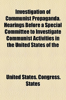 Investigation of Communist Propaganda. Hearings Before a Special Committee to Investigate Communist Activities in the United States of the - States, United States Congress