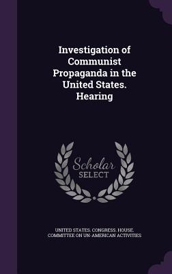 Investigation of Communist Propaganda in the United States. Hearing - United States Congress House Committe (Creator)