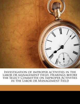 Investigation of Improper Activities in the Labor or Management Field. Hearings Before the Select Committee on Improper Activities in the Labor or Management Field - United States Congress Senate Select (Creator)