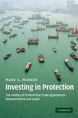 Investing in Protection: The Politics of Preferential Trade Agreements Between North and South - Manger, Mark S